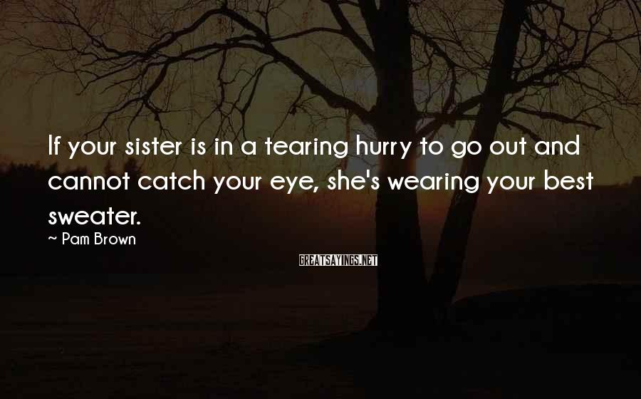 Pam Brown Sayings: If your sister is in a tearing hurry to go out and cannot catch your
