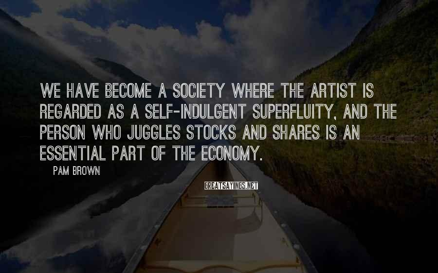 Pam Brown Sayings: We have become a society where the artist is regarded as a self-indulgent superfluity, and