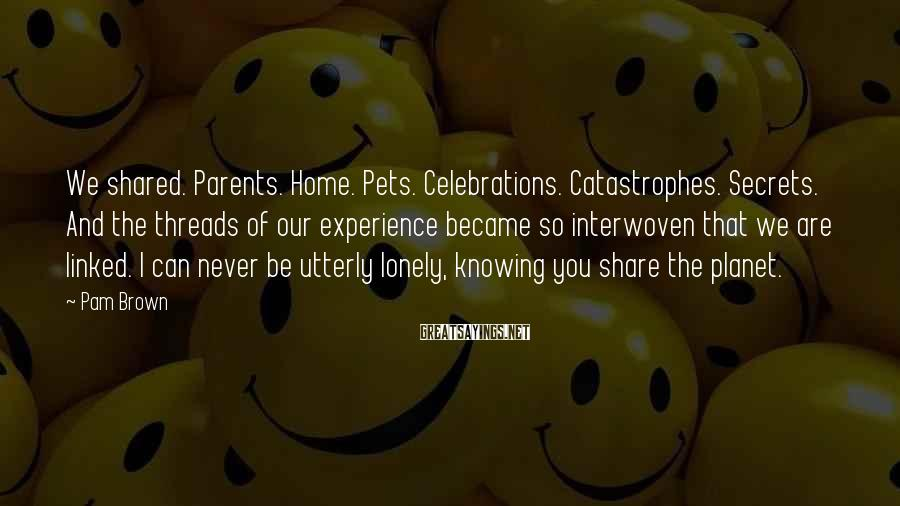 Pam Brown Sayings: We shared. Parents. Home. Pets. Celebrations. Catastrophes. Secrets. And the threads of our experience became