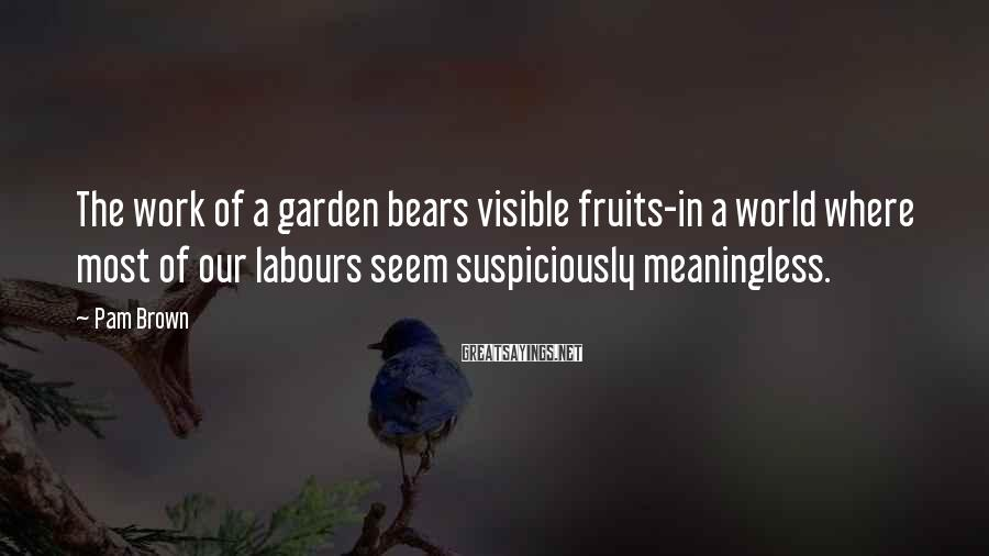 Pam Brown Sayings: The work of a garden bears visible fruits-in a world where most of our labours