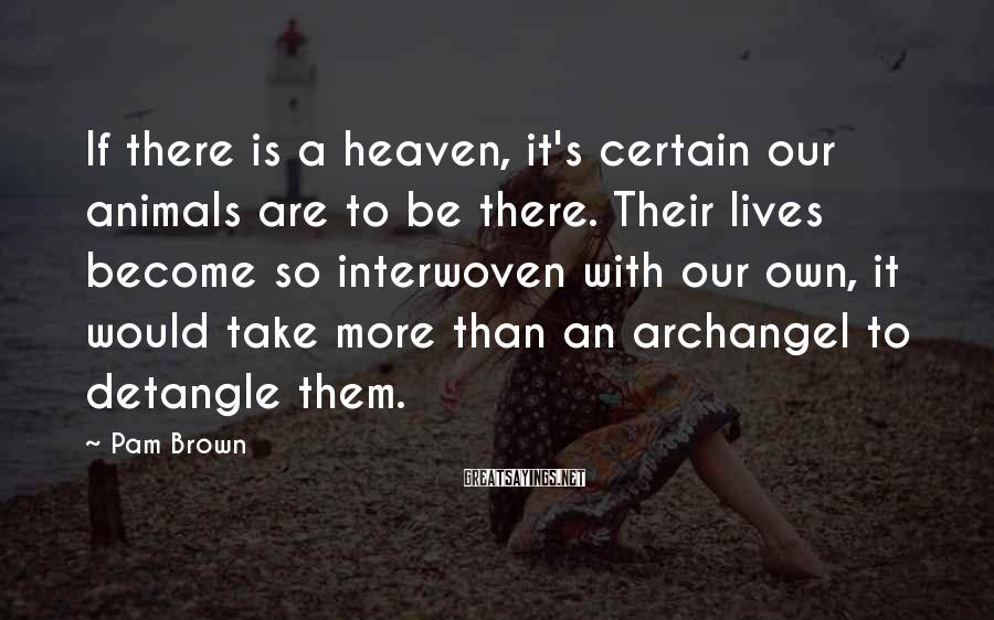 Pam Brown Sayings: If there is a heaven, it's certain our animals are to be there. Their lives