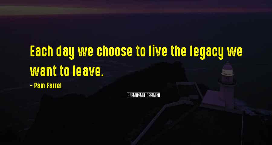 Pam Farrel Sayings: Each day we choose to live the legacy we want to leave.