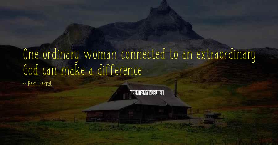 Pam Farrel Sayings: One ordinary woman connected to an extraordinary God can make a difference
