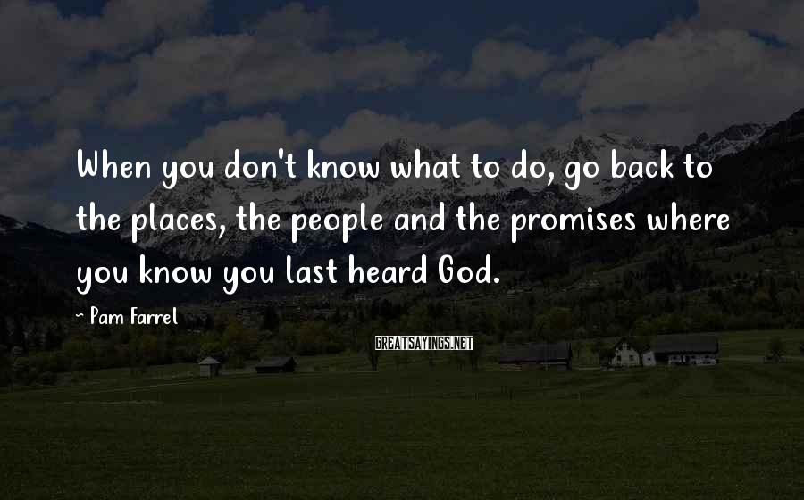 Pam Farrel Sayings: When you don't know what to do, go back to the places, the people and