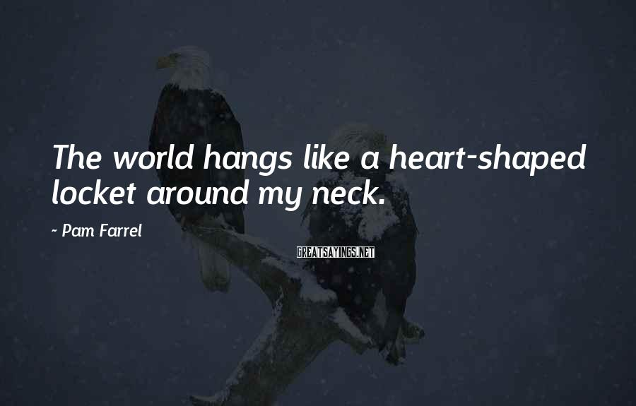 Pam Farrel Sayings: The world hangs like a heart-shaped locket around my neck.