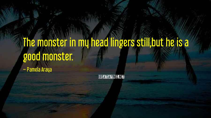 Pamela Araya Sayings: The monster in my head lingers still,but he is a good monster.