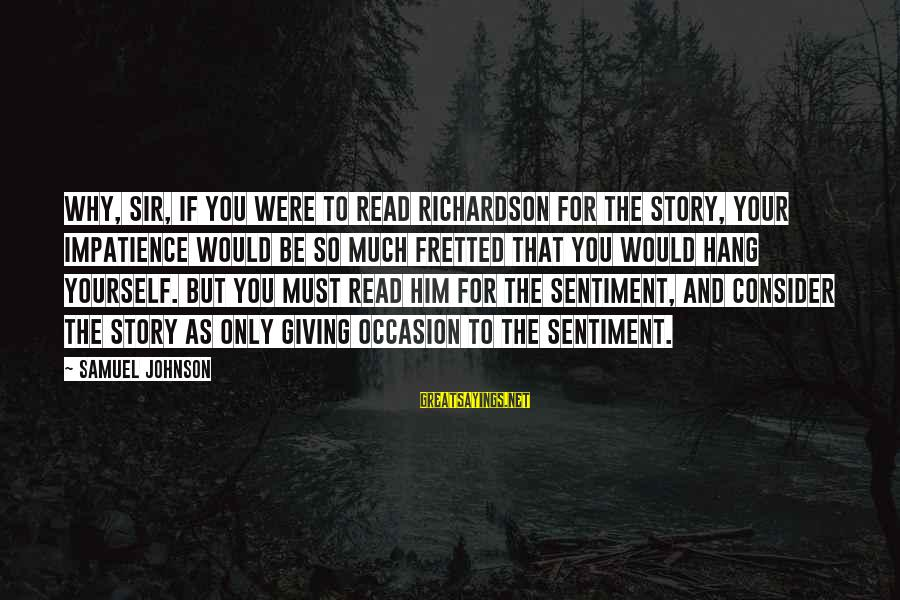 Pamela Samuel Richardson Sayings By Samuel Johnson: Why, Sir, if you were to read Richardson for the story, your impatience would be