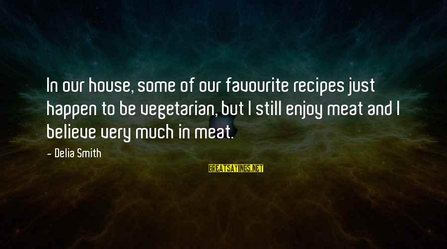 Pampered By Mom Sayings By Delia Smith: In our house, some of our favourite recipes just happen to be vegetarian, but I