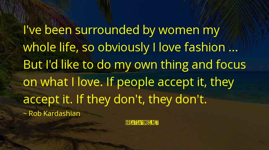 Pampered By Mom Sayings By Rob Kardashian: I've been surrounded by women my whole life, so obviously I love fashion ... But
