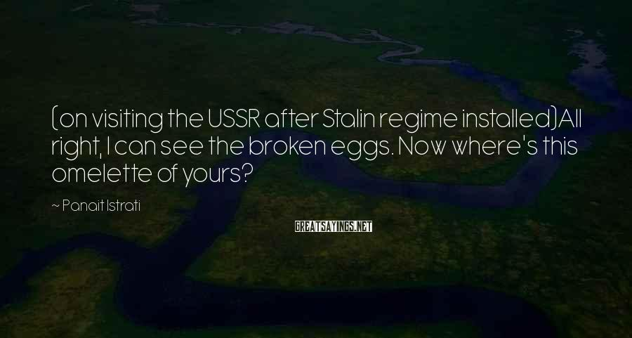 Panait Istrati Sayings: (on visiting the USSR after Stalin regime installed)All right, I can see the broken eggs.
