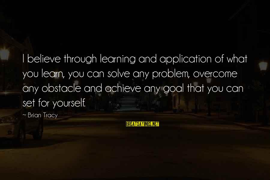 Pandoc Double Sayings By Brian Tracy: I believe through learning and application of what you learn, you can solve any problem,