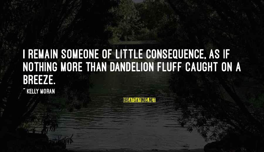 Pandoc Double Sayings By Kelly Moran: I remain someone of little consequence, as if nothing more than dandelion fluff caught on