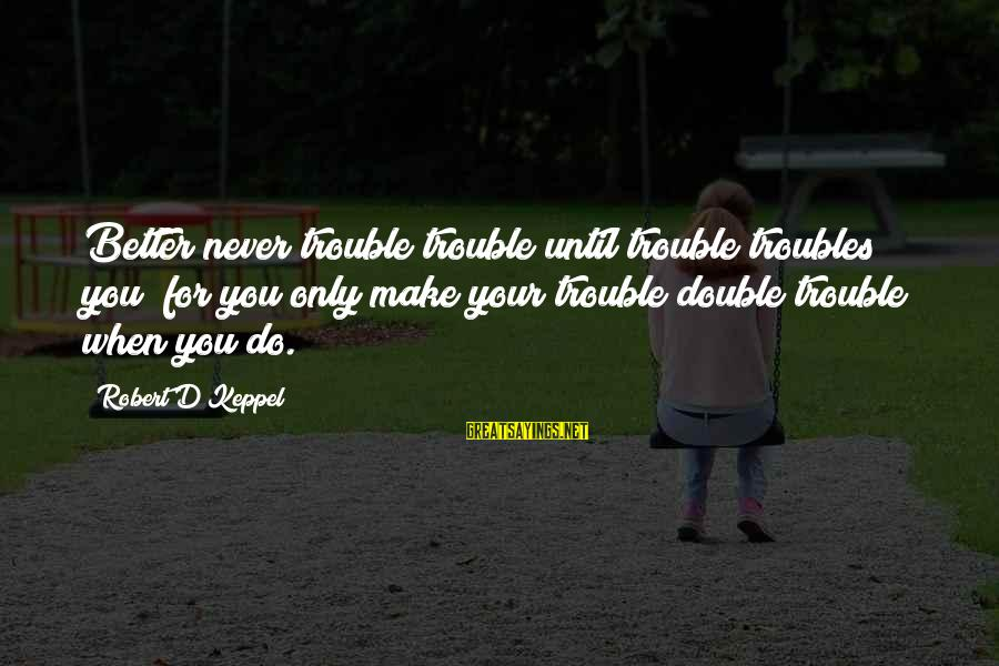 Pandoc Double Sayings By Robert D Keppel: Better never trouble trouble until trouble troubles you; for you only make your trouble double