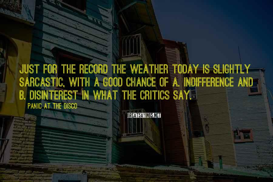 Panic At The Disco Sayings: Just for the record the weather today is slightly sarcastic, with a good chance of