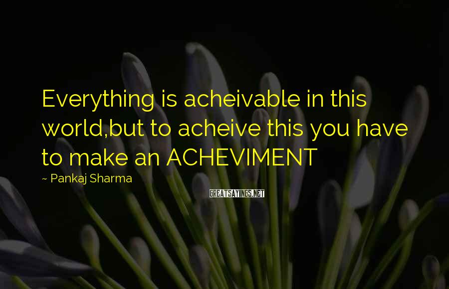 Pankaj Sharma Sayings: Everything is acheivable in this world,but to acheive this you have to make an ACHEVIMENT
