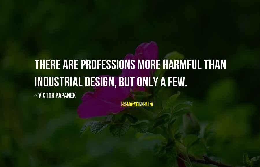 Papanek Sayings By Victor Papanek: There are professions more harmful than industrial design, but only a few.