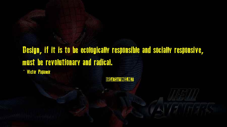 Papanek Sayings By Victor Papanek: Design, if it is to be ecologically responsible and socially responsive, must be revolutionary and