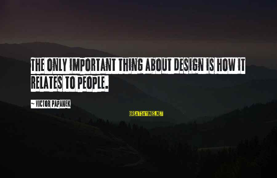 Papanek Sayings By Victor Papanek: The only important thing about design is how it relates to people.
