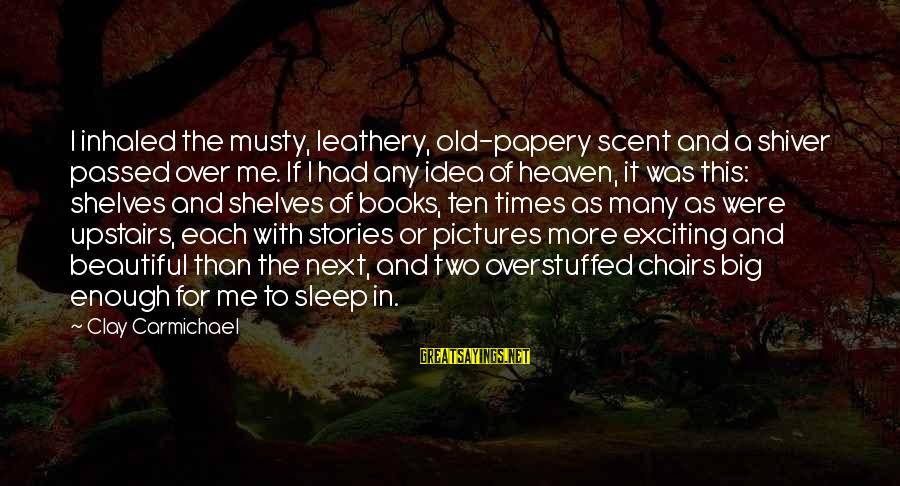 Papery Sayings By Clay Carmichael: I inhaled the musty, leathery, old-papery scent and a shiver passed over me. If I