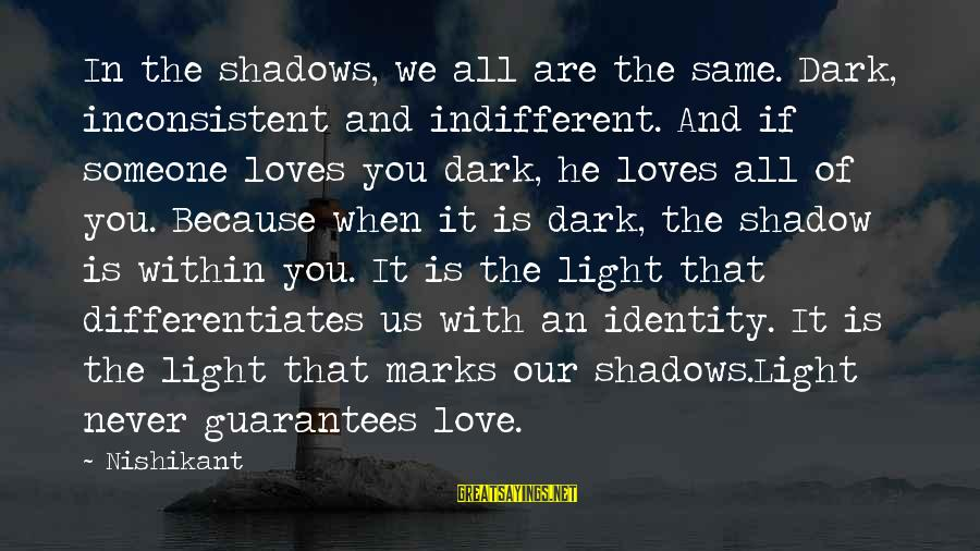 Papery Sayings By Nishikant: In the shadows, we all are the same. Dark, inconsistent and indifferent. And if someone