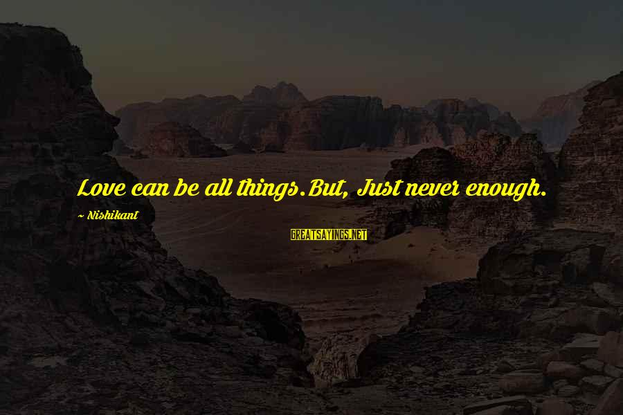 Papery Sayings By Nishikant: Love can be all things.But, Just never enough.