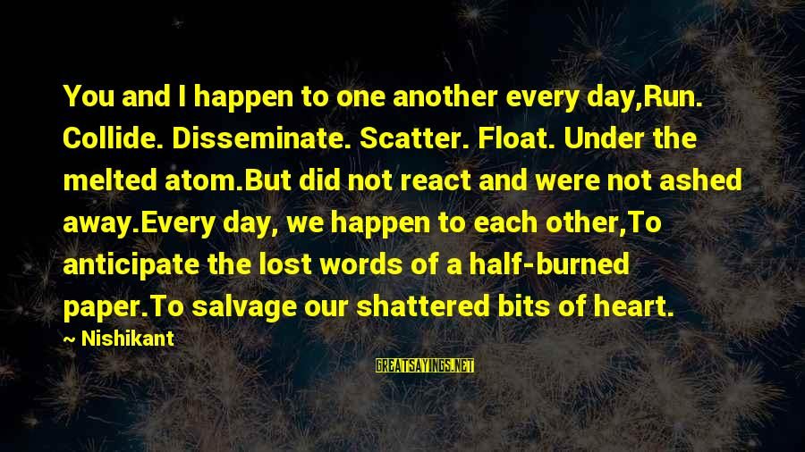 Papery Sayings By Nishikant: You and I happen to one another every day,Run. Collide. Disseminate. Scatter. Float. Under the