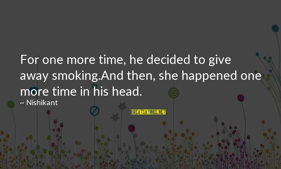 Papery Sayings By Nishikant: For one more time, he decided to give away smoking.And then, she happened one more