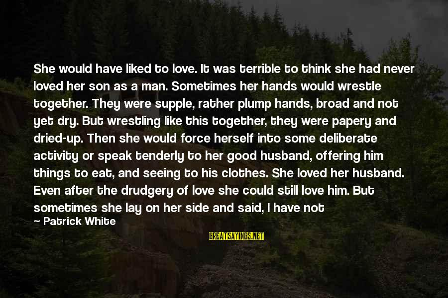 Papery Sayings By Patrick White: She would have liked to love. It was terrible to think she had never loved