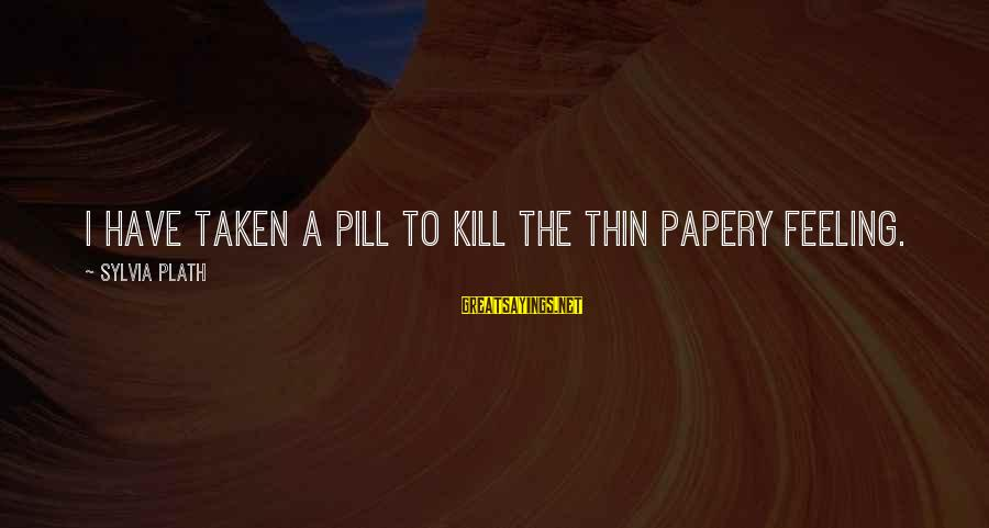 Papery Sayings By Sylvia Plath: I have taken a pill to kill The thin Papery feeling.