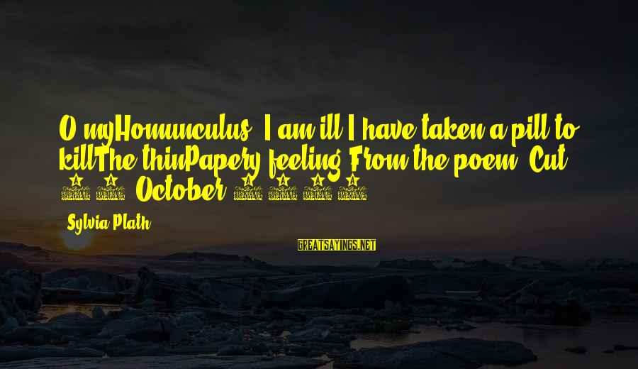 Papery Sayings By Sylvia Plath: O myHomunculus, I am ill.I have taken a pill to killThe thinPapery feeling.From the poem