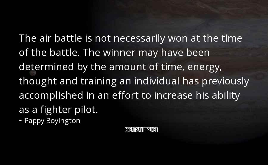 Pappy Boyington Sayings: The air battle is not necessarily won at the time of the battle. The winner