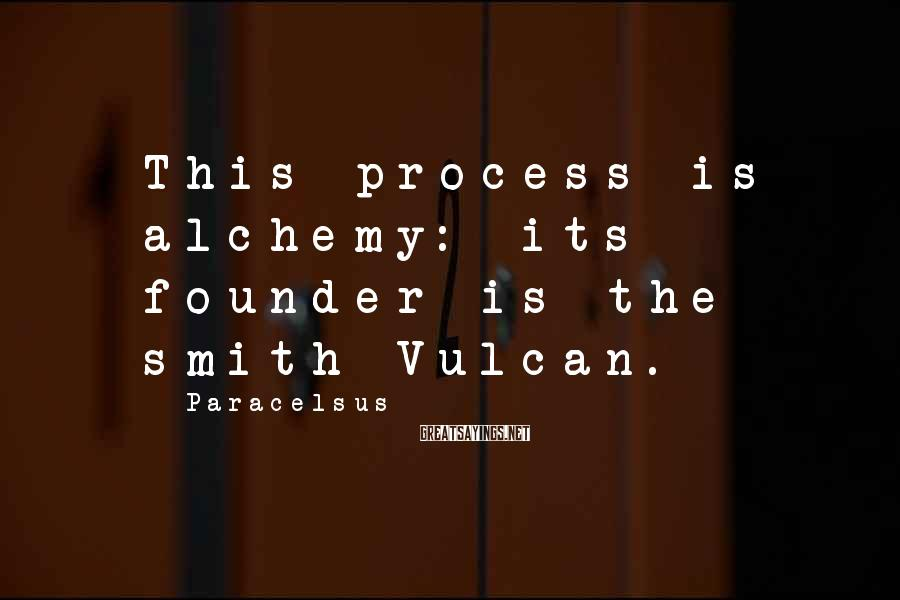 Paracelsus Sayings: This process is alchemy: its founder is the smith Vulcan.