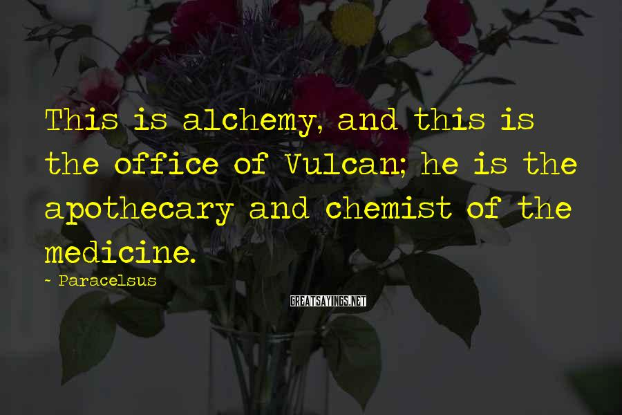 Paracelsus Sayings: This is alchemy, and this is the office of Vulcan; he is the apothecary and
