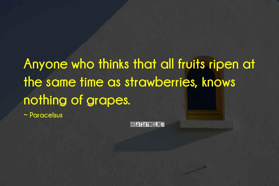 Paracelsus Sayings: Anyone who thinks that all fruits ripen at the same time as strawberries, knows nothing