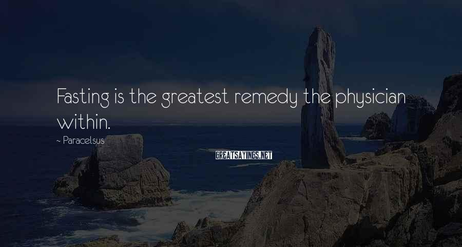Paracelsus Sayings: Fasting is the greatest remedy the physician within.