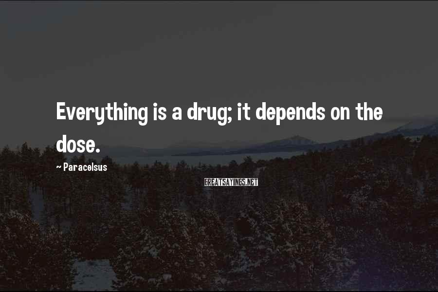 Paracelsus Sayings: Everything is a drug; it depends on the dose.
