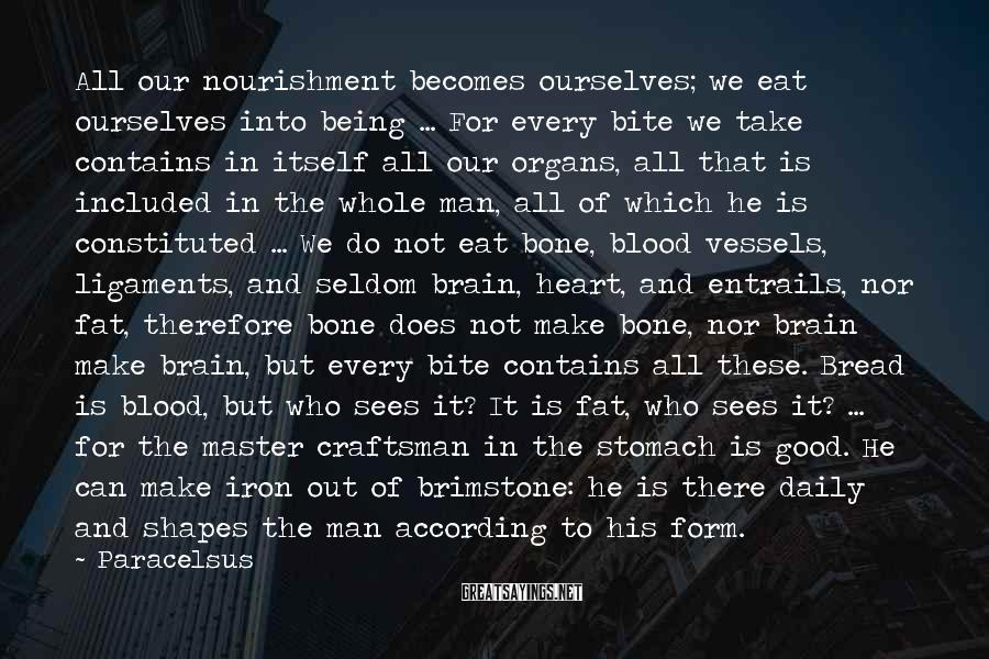 Paracelsus Sayings: All our nourishment becomes ourselves; we eat ourselves into being ... For every bite we