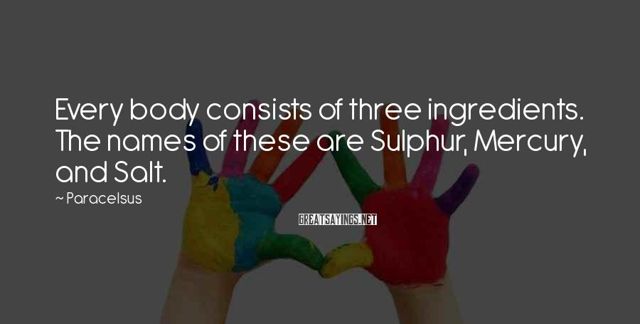 Paracelsus Sayings: Every body consists of three ingredients. The names of these are Sulphur, Mercury, and Salt.