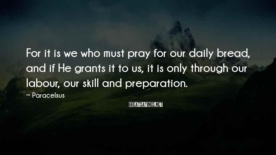 Paracelsus Sayings: For it is we who must pray for our daily bread, and if He grants