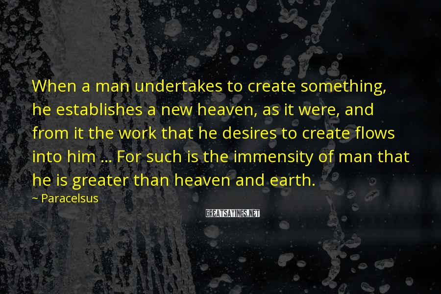 Paracelsus Sayings: When a man undertakes to create something, he establishes a new heaven, as it were,