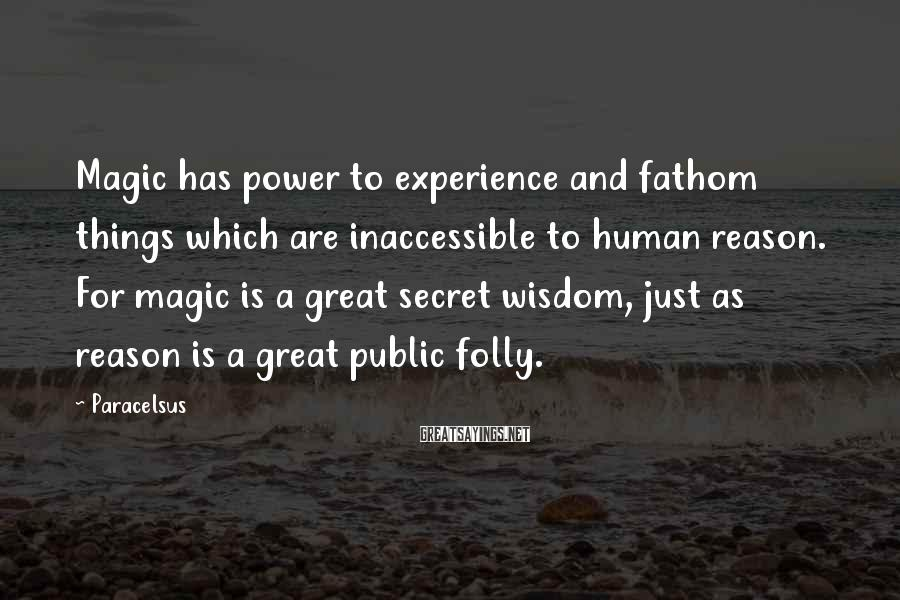 Paracelsus Sayings: Magic has power to experience and fathom things which are inaccessible to human reason. For