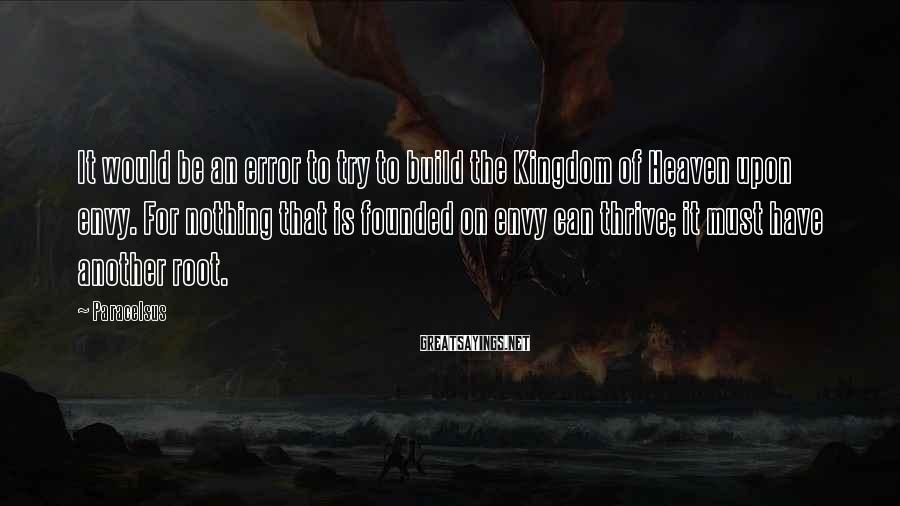 Paracelsus Sayings: It would be an error to try to build the Kingdom of Heaven upon envy.