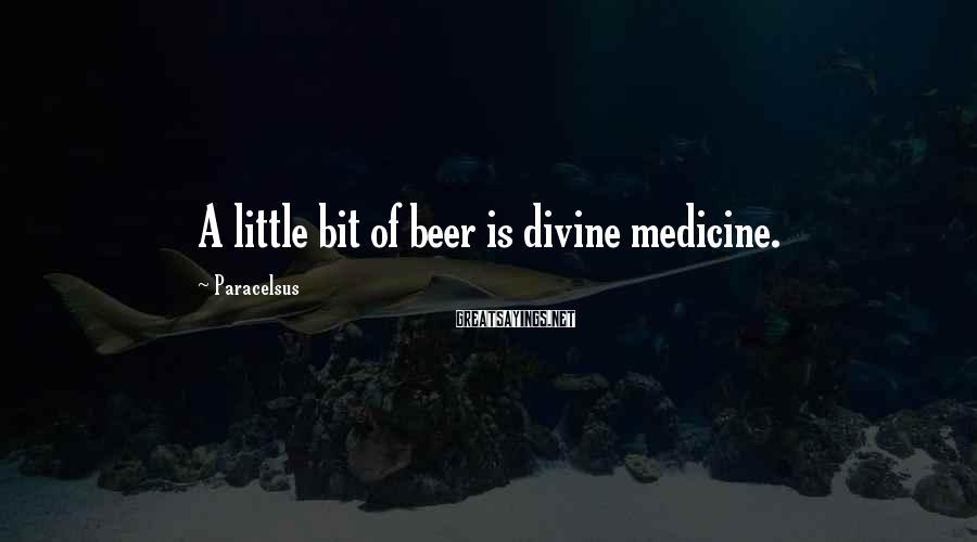 Paracelsus Sayings: A little bit of beer is divine medicine.