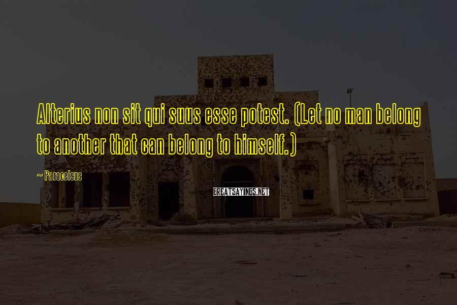 Paracelsus Sayings: Alterius non sit qui suus esse potest. (Let no man belong to another that can