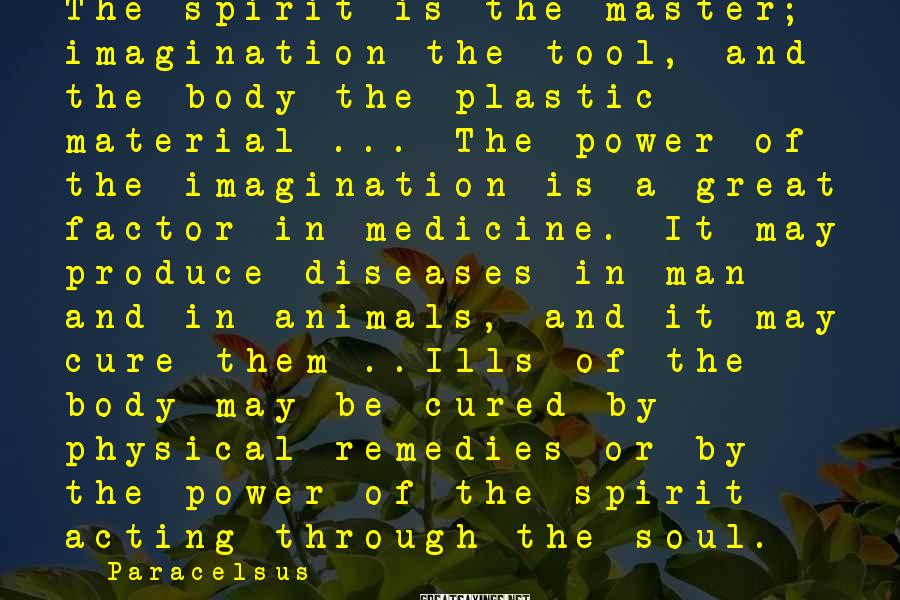 Paracelsus Sayings: The spirit is the master; imagination the tool, and the body the plastic material ...