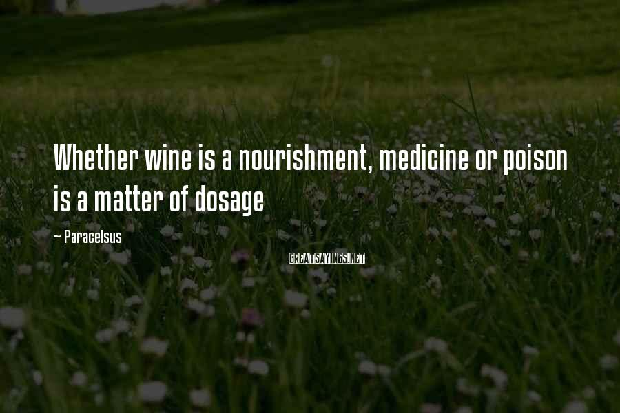 Paracelsus Sayings: Whether wine is a nourishment, medicine or poison is a matter of dosage