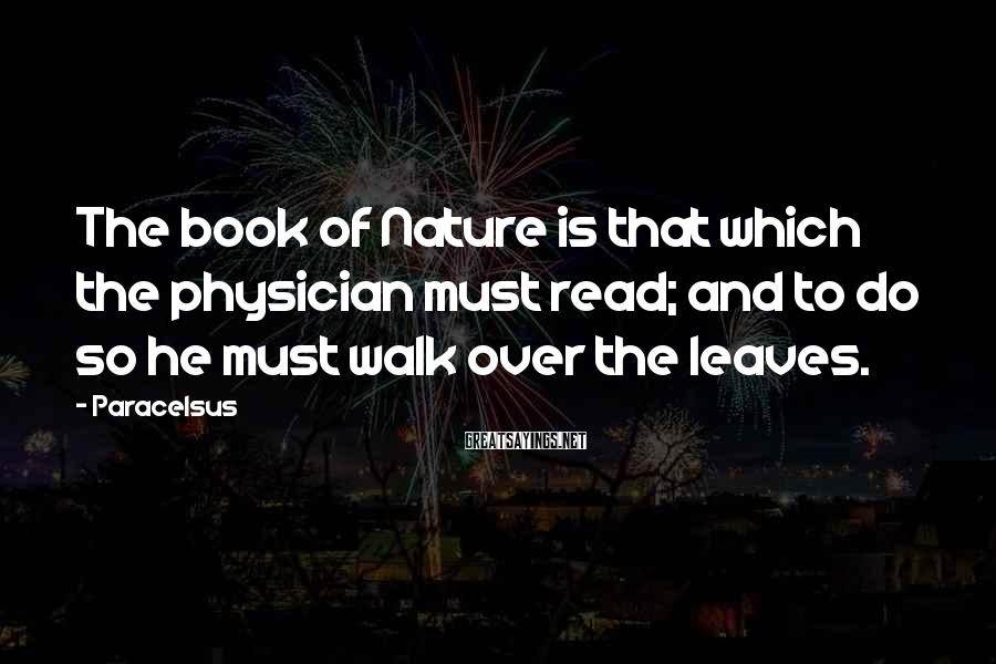 Paracelsus Sayings: The book of Nature is that which the physician must read; and to do so