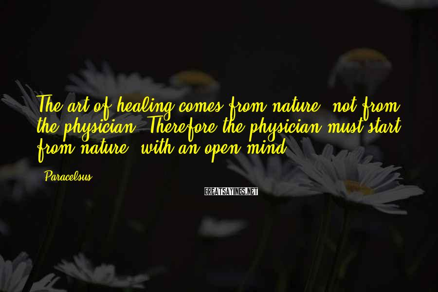 Paracelsus Sayings: The art of healing comes from nature, not from the physician. Therefore the physician must