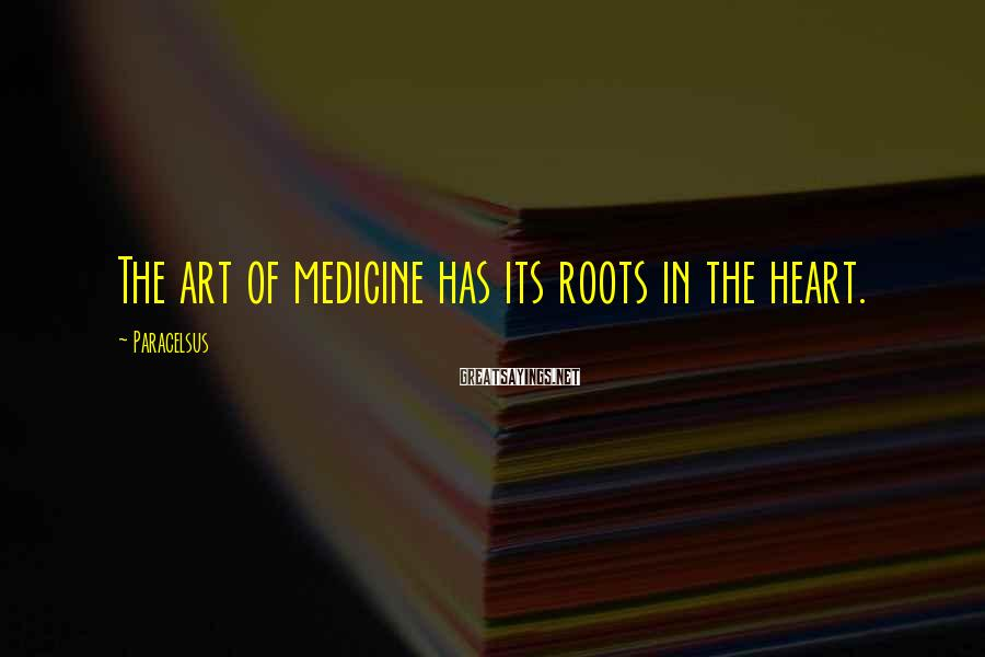 Paracelsus Sayings: The art of medicine has its roots in the heart.