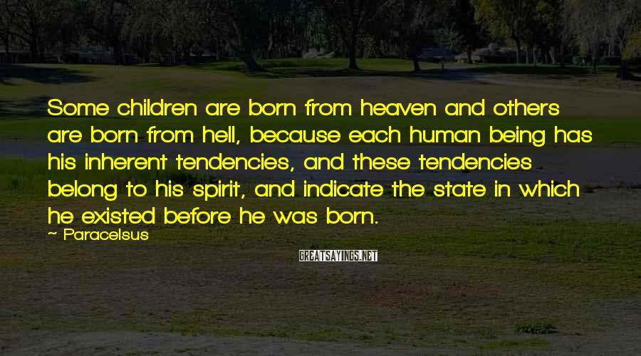 Paracelsus Sayings: Some children are born from heaven and others are born from hell, because each human